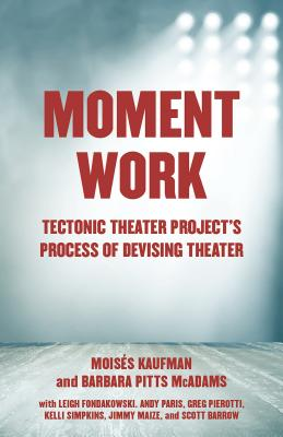 Moment Work: Tectonic Theater Project's Process of Devising Theater Cover Image
