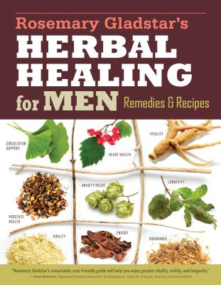 Rosemary Gladstar's Herbal Healing for Men: Remedies and Recipes for Circulation Support, Heart Health, Vitality, Prostate Health, Anxiety Relief, Longevity, Virility, Energy & Endurance Cover Image