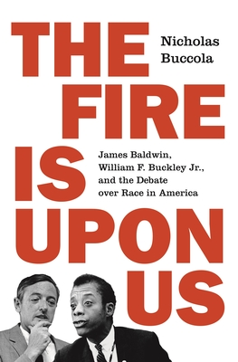 The Fire Is Upon Us: James Baldwin, William F. Buckley Jr., and the Debate Over Race in America Cover Image