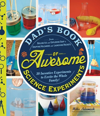 Dad's Book of Awesome Science Experiments: From Boiling Ice and Exploding Soap to Erupting Volcanoes and Launching Rockets, 30 Inventive Experiments to Excite the Whole Family! Cover Image