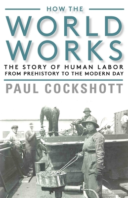 How the World Works: The Story of Human Labor from Prehistory to the Modern Day Cover Image