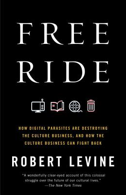 Free Ride: How Digital Parasites Are Destroying the Culture Business, and How the Culture Business Can Fight Back Cover Image
