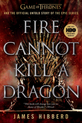 Fire Cannot Kill a Dragon: Game of Thrones and the Official Untold Story of the Epic Series Cover Image