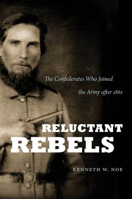 Reluctant Rebels: The Confederates Who Joined the Army After 1861 (Civil War America) Cover Image