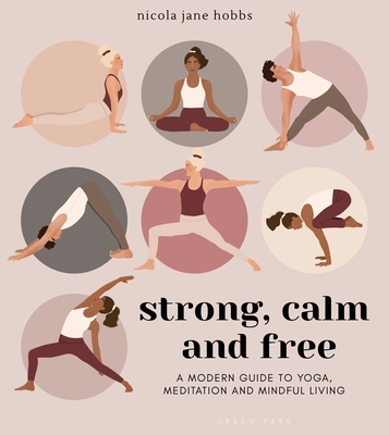 Strong, Calm and Free: A modern guide to yoga, meditation and mindful living Cover Image