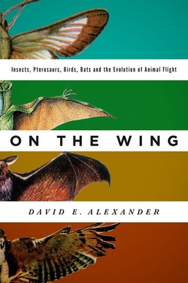 On the Wing: Insects, Pterosaurs, Birds, Bats and the Evolution of Animal Flight Cover Image