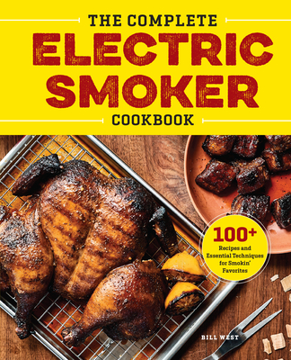 The Complete Electric Smoker Cookbook: Over 100 Tasty Recipes and Step-By-Step Techniques to Smoke Just about Everything Cover Image