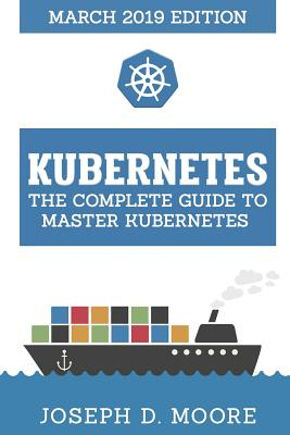 Kubernetes: The Complete Guide To Master Kubernetes (March 2019 Edition) Cover Image