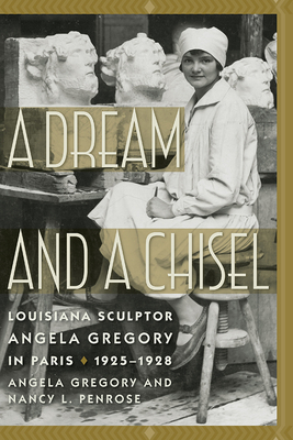A Dream and a Chisel: Louisiana Sculptor Angela Gregory in Paris, 1925-1928 (Women's Diaries and Letters of the South) Cover Image