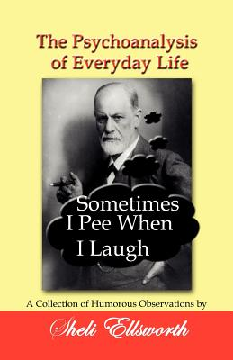 The Psychoanalysis of Everyday Life - Sometimes I Pee When I Laugh: A Collection of Humorous Observations by Sheli Ellsworth Cover Image