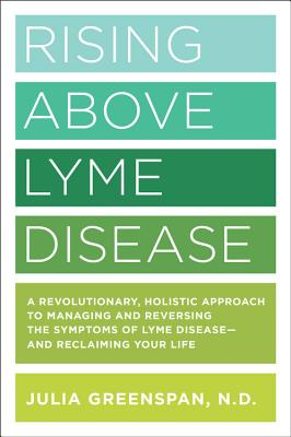 Rising Above Lyme Disease: A Revolutionary, Holistic Approach to Managing and Reversing the Symptoms of Lyme Disease And Reclaiming Your Life Cover Image