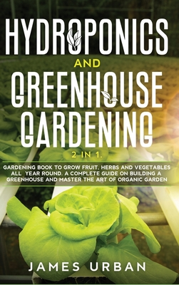 Hydroponics and Greenhouse Gardening: 2 in 1. Gardening Book to Grow Fruit, Herbs and Vegetables All Year Round. A Complete Guide on Building a Greenh Cover Image