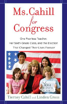 Ms. Cahill for Congress: One Fearless Teacher, Her Sixth-Grade Class, and the Election That Changed Their Lives Forever Cover Image