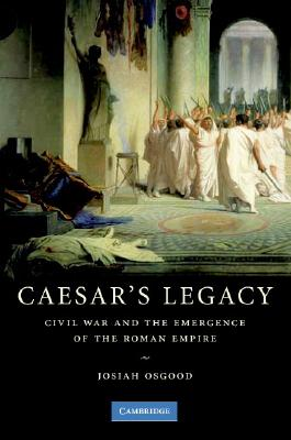 Caesar's Legacy: Civil War and the Emergence of the Roman Empire Cover Image