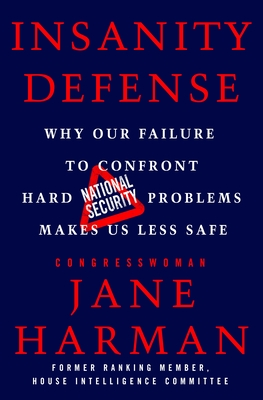 Insanity Defense: Why Our Failure to Confront Hard National Security Problems Makes Us Less Safe Cover Image
