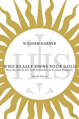 Who Really Owns Your Gold: How the Jesuits Use Gold Economics to Control Humanity Cover Image