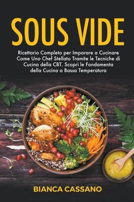 Sous Vide: Ricettario Completo per Imparare a Cucinare Come Uno Chef Stellato Tramite le Tecniche di Cucina della CBT. Scopri le Cover Image