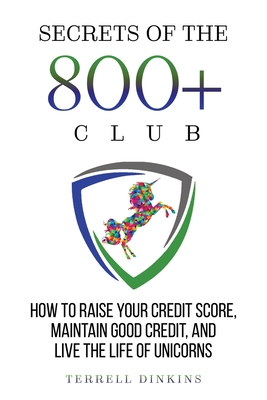 Secrets Of The 800+ Club: How to Raise Your Credit Score, Maintain Good Credit, and Live the Life of Unicorns Cover Image