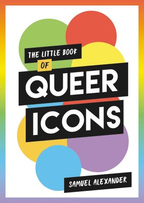 The Little Book of Queer Icons: The inspiring true stories behind groundbreaking LGBTQ+ icons Cover Image