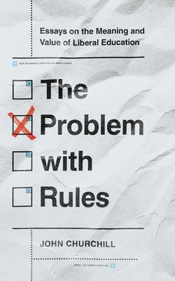 The Problem with Rules: Essays on the Meaning and Value of Liberal Education Cover Image