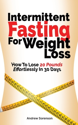 Intermittent Fasting For Weight Loss: How To Lose 20 Pounds Effortlessly In 30 Days Cover Image