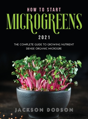 How to Start Microgreens 2021: The Complete Guide to Growing Nutrient Dense Organic Microgreens Cover Image