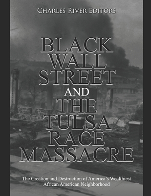 Black Wall Street and the Tulsa Race Massacre: The Creation and Destruction of America's Wealthiest African American Neighborhood Cover Image