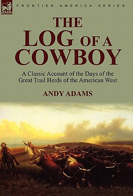 The Log of a Cowboy: a Classic Account of the Days of the Great Trail Herds of the American West Cover Image
