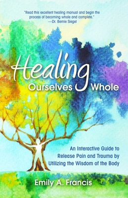 Healing Ourselves Whole: An Interactive Guide to Release Pain and Trauma by Utilizing the Wisdom of the Body cover