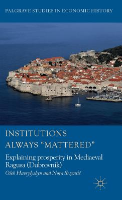 Institutions Always 'mattered': Explaining Prosperity in Mediaeval Ragusa (Dubrovnik) (Palgrave Studies in Economic History) Cover Image