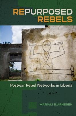 Repurposed Rebels: Postwar Rebel Networks in Liberia (Studies in Security and International Affairs #30) Cover Image