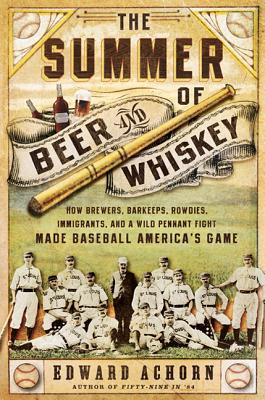 The Summer of Beer and Whiskey: How Brewers, Barkeeps, Rowdies, Immigrants, and a Wild Pennant Fight Made Baseball America's Game Cover Image