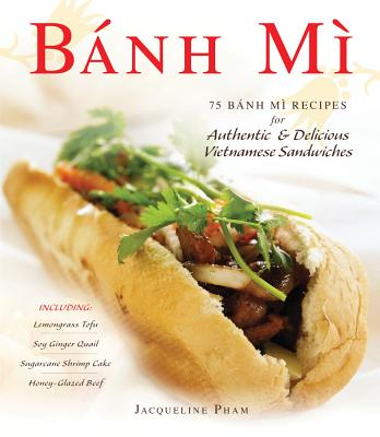 Banh Mi: 75 Banh Mi Recipes for Authentic and Delicious Vietnamese Sandwiches Including Lemongrass Tofu, Soy Ginger Quail, Sugarcane Shrimp Cake, and Honey-Glazed Beef Cover Image