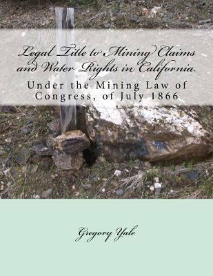Legal Title to Mining Claims and Water Rights in California: Under the Mining Law of Congress, of July 1866 Cover Image