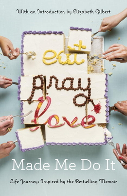 Eat Pray Love Made Me Do It: Life Journeys Inspired by the Bestselling Memoir Cover Image