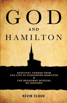 God and Hamilton: Spiritual Themes from the Life of Alexander Hamilton and the Broadway Musical He Inspired Cover Image