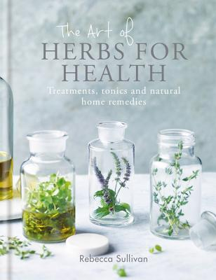 The Art of Herbs for Health: Treatments, tonics and natural home remedies Cover Image