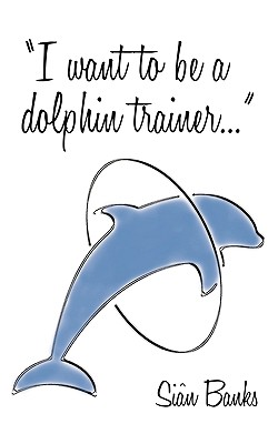 I Want to Be a Dolphin Trainer: An Autobiography Cover Image