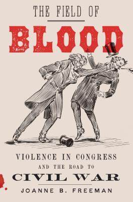 The Field of Blood: Violence in Congress and the Road to Civil War Cover Image