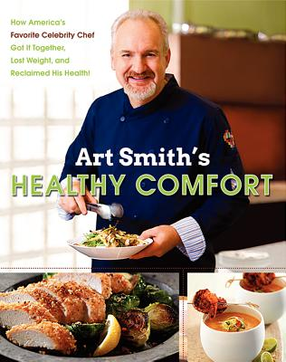 Art Smith's Healthy Comfort: How America's Favorite Celebrity Chef Got It Together, Lost Weight, and Reclaimed His Health! Cover Image
