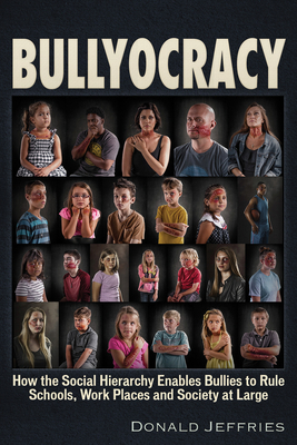 Bullyocracy: How the Social Hierarchy Enables Bullies to Rule Schools, Work Places, and Society at Large Cover Image