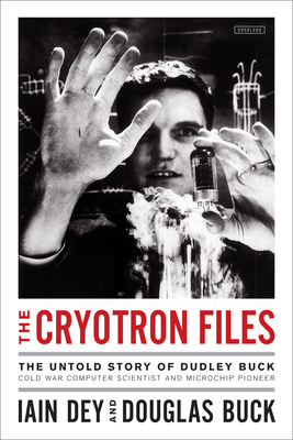 The Cryotron Files: The Untold Story of Dudley Buck, Cold War Computer Scientist and Microchip Pioneer Cover Image