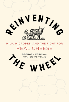 Reinventing the Wheel: Milk, Microbes, and the Fight for Real Cheese (California Studies in Food and Culture #65) Cover Image