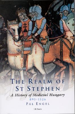 The Realm of St Stephen: A History of Medieval Hungary, 895-1526 (International Library of Historical Studies) Cover Image