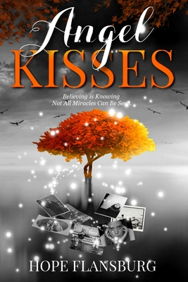 Angel Kisses: Believing is Knowing Not All Miracles Can Be Seen Cover Image