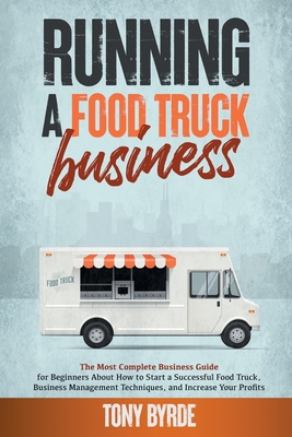 Running a Food Truck Business: A Complete Guide for Beginners About How to Start a Successful Food Truck Business, Use the Best Management Techniques Cover Image