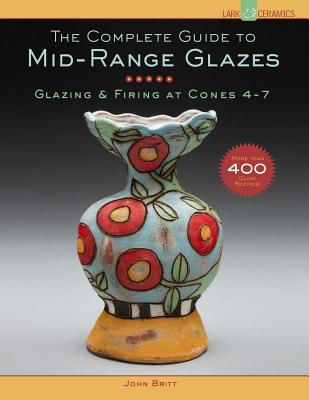 The Complete Guide to Mid-Range Glazes: Glazing & Firing at Cones 4-7 (Lark Ceramics Books) Cover Image