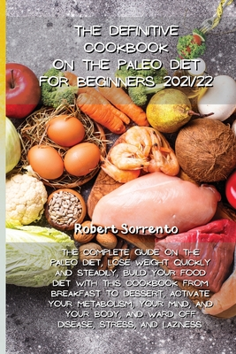 The Definitive Cookbook on the Paleo Diet for Beginners 2021/22: The complete guide on the Paleo Diet, lose weight quickly and steadily, build your fo Cover Image