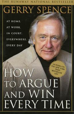 How to Argue & Win Every Time: At Home, At Work, In Court, Everywhere, Everyday Cover Image