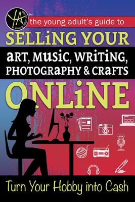 The Young Adult's Guide to Selling Your Art, Music, Writing, Photography, & Crafts Online: Turn Your Hobby Into Cash Cover Image
